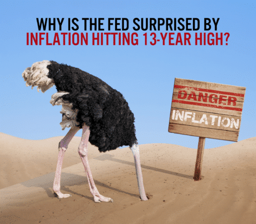The Federal Reserve acts surprised by inflation reaching 13-year high, but they shouldn't be since they caused it themselves with money printing and low interest rates.